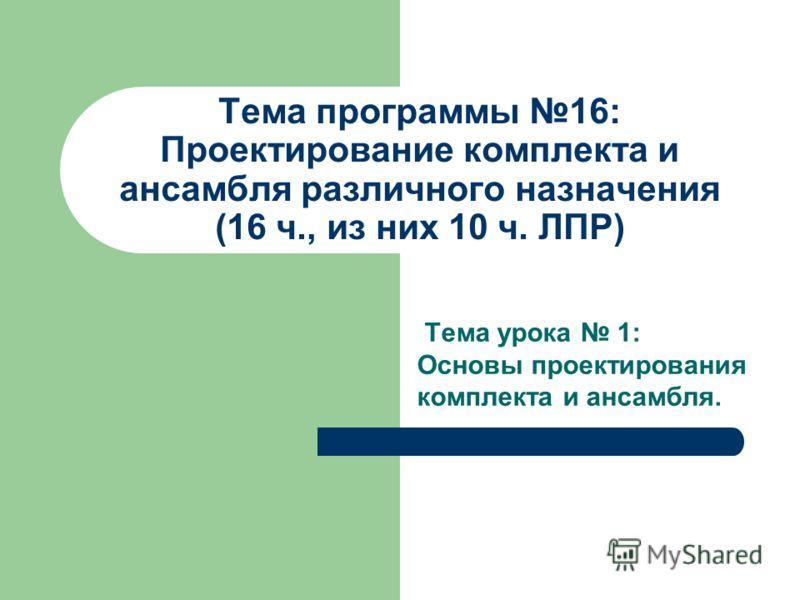 Тема программы 16: Проектирование комплекта и ансамбля различного назначения (16 ч., из них 10 ч. ЛПР) Тема урока 1: Основы проектирования комплекта и ансамбля.