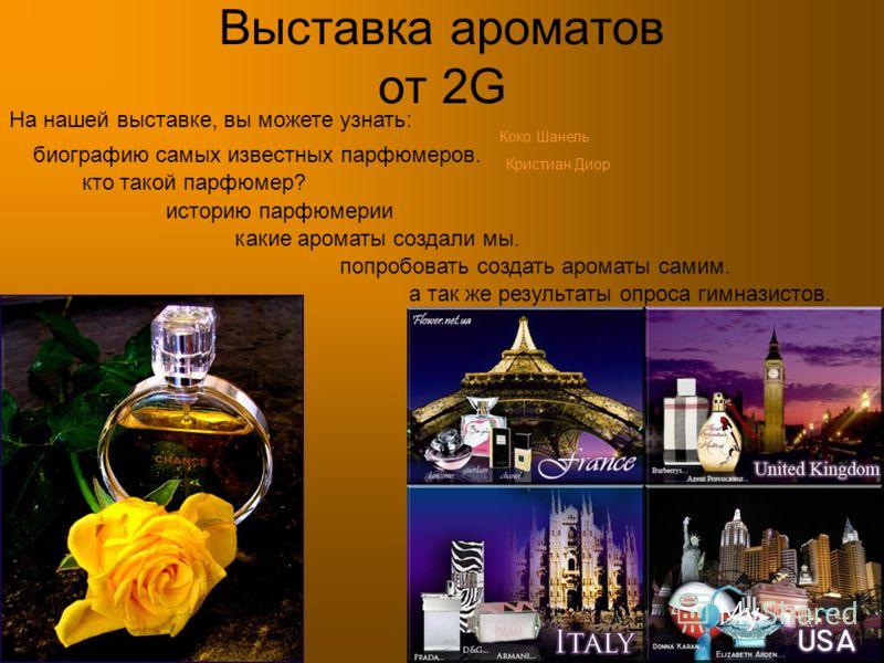 Выставка ароматов от 2G На нашей выставке, вы можете узнать: какие ароматы создали мы. биографию самых известных парфюмеров. историю парфюмерии попробовать создать ароматы самим. Коко Шанель Кристиан Диор кто такой парфюмер? а так же результаты опрос
