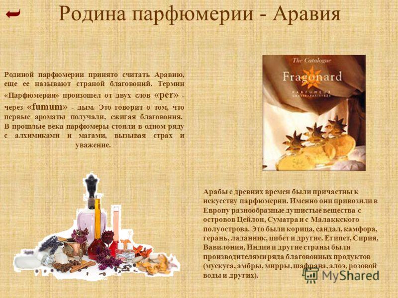 Родина парфюмерии - Аравия Родиной парфюмерии принято считать Аравию, еще ее называют страной благовоний. Термин «Парфюмерия» произошел от двух слов «per» - через «fumum» - дым. Это говорит о том, что первые ароматы получали, сжигая благовония. В про