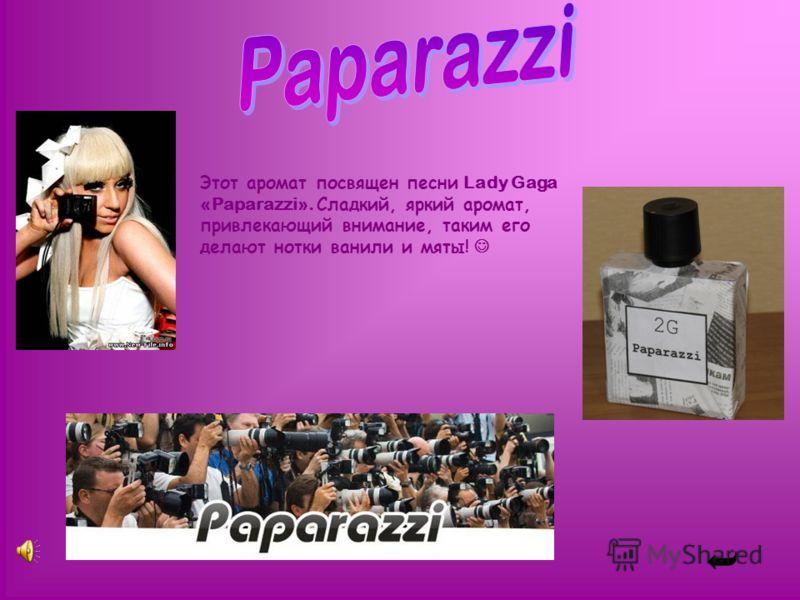 Этот аромат посвящен песни Lady Gaga «Paparazzi». Сладкий, яркий аромат, привлекающий внимание, таким его делают нотки ванили и мяты!