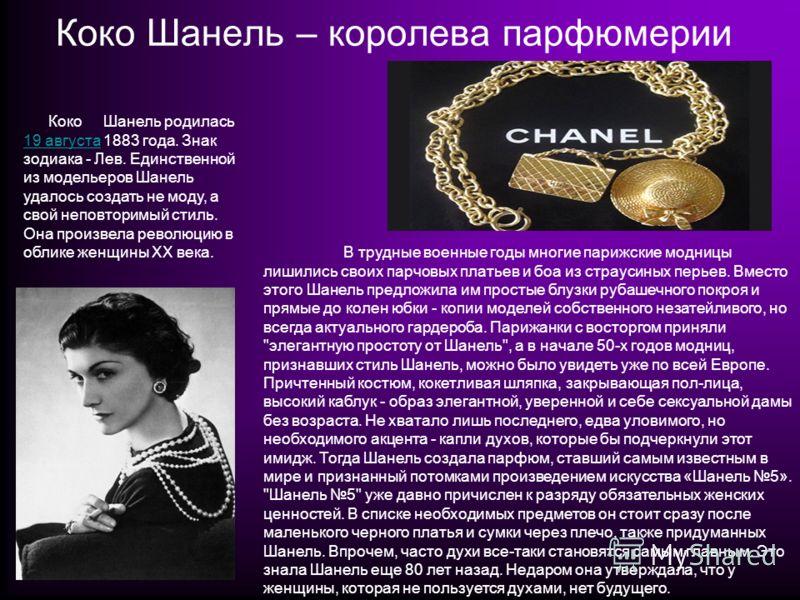 Коко Шанель – королева парфюмерии КокоШанель родилась 19 августа 1883 года. Знак зодиака - Лев. Единственной из модельеров Шанель удалось создать не моду, а свой неповторимый стиль. Она произвела революцию в облике женщины ХХ века. 19 августа В трудн
