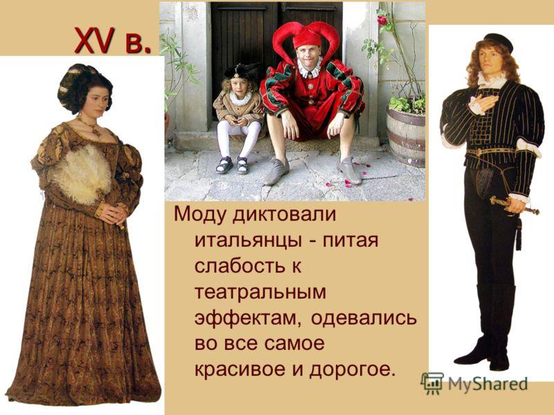 XV в. Моду диктовали итальянцы - питая слабость к театральным эффектам, одевались во все самое красивое и дорогое.