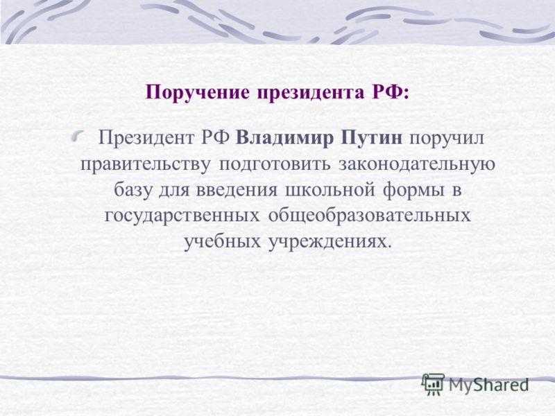Поручение президента РФ: Президент РФ Владимир Путин поручил правительству подготовить законодательную базу для введения школьной формы в государственных общеобразовательных учебных учреждениях.