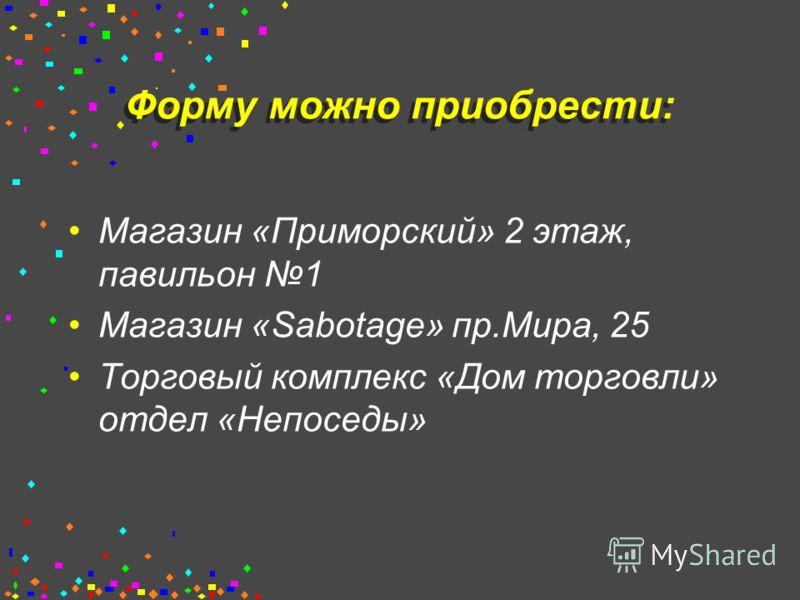Форму можно приобрести: Магазин «Приморский» 2 этаж, павильон 1 Магазин «Sabotage» пр.Мира, 25 Торговый комплекс «Дом торговли» отдел «Непоседы»