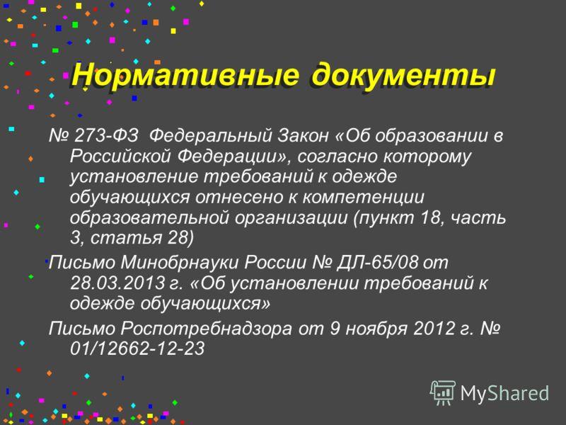 Нормативные документы 273-ФЗ Федеральный Закон «Об образовании в Российской Федерации», согласно которому установление требований к одежде обучающихся отнесено к компетенции образовательной организации (пункт 18, часть 3, статья 28) Письмо Минобрнаук