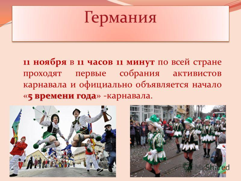 Германия 5 времени года 11 ноября в 11 часов 11 минут по всей стране проходят первые собрания активистов карнавала и официально объявляется начало «5 времени года» карнавала.