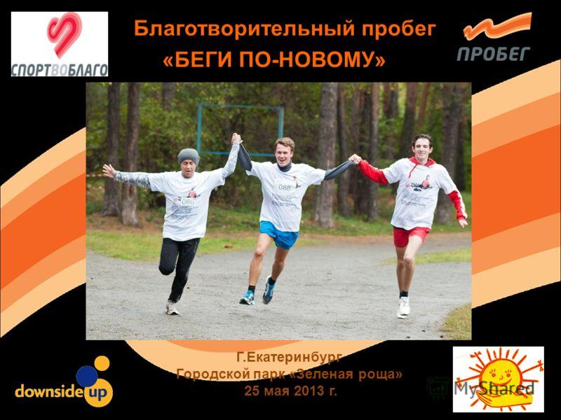 Благотворительный пробег «БЕГИ ПО-НОВОМУ» Г.Екатеринбург Городской парк «Зеленая роща» 25 мая 2013 г.