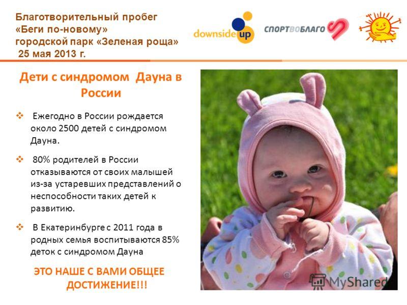 Благотворительный пробег «Беги по-новому» городской парк «Зеленая роща» 25 мая 2013 г. Дети с синдромом Дауна в России Ежегодно в России рождается около 2500 детей с синдромом Дауна. 80% родителей в России отказываются от своих малышей из-за устаревш