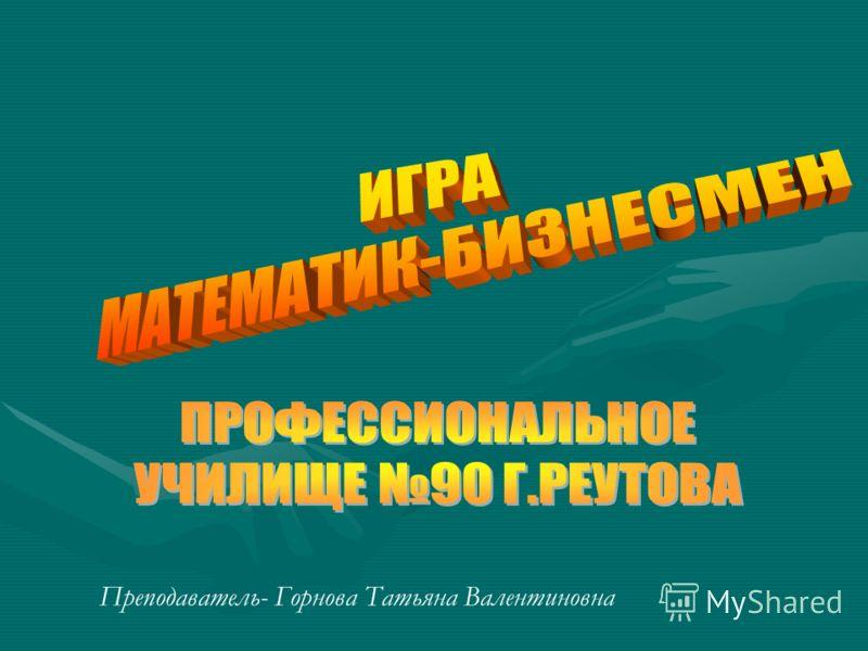 Преподаватель- Горнова Татьяна Валентиновна