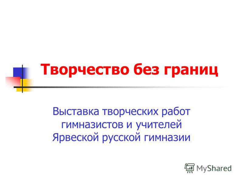 Творчество без границ Выставка творческих работ гимназистов и учителей Ярвеской русской гимназии