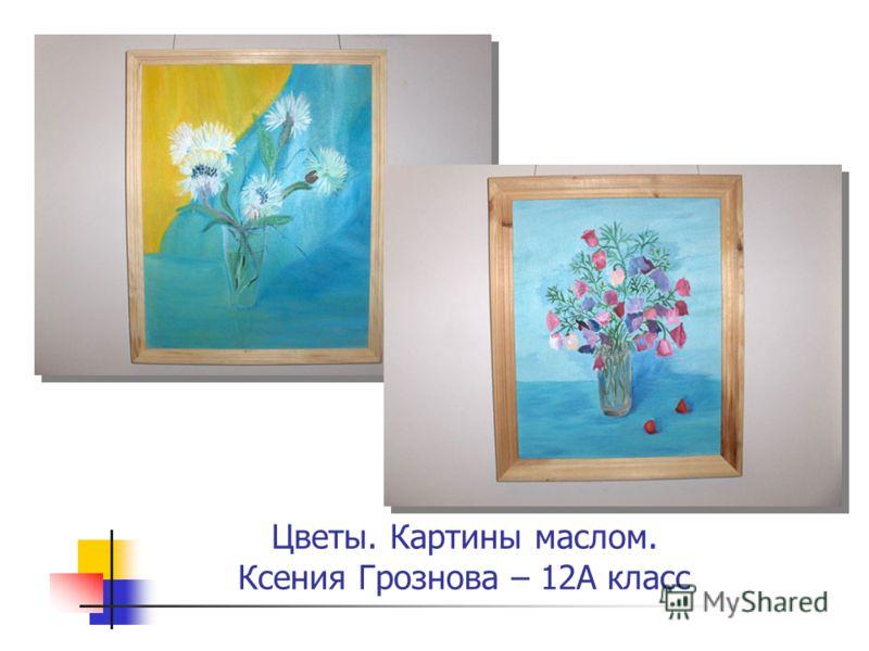 Цветы. Картины маслом. Ксения Грознова – 12А класс