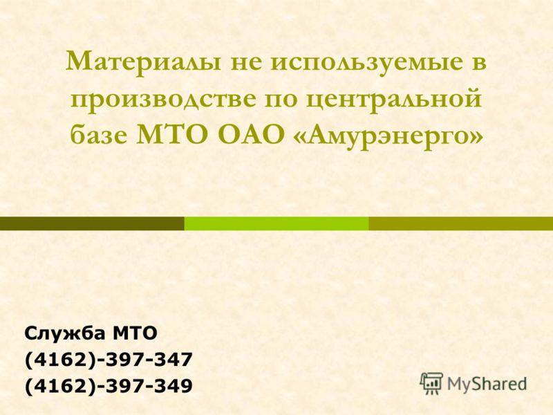 Материалы не используемые в производстве по центральной базе МТО ОАО «Амурэнерго» Служба МТО (4162)-397-347 (4162)-397-349
