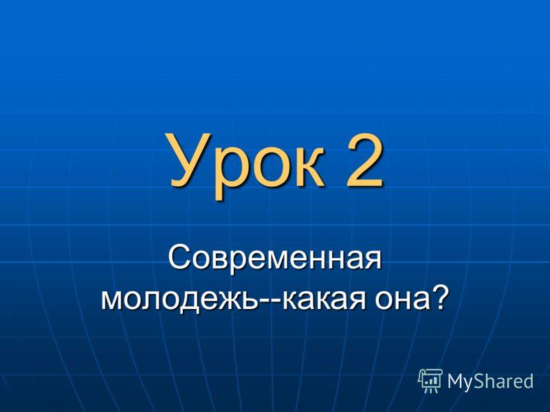 Урок 2 Современная молодежь--какая она?