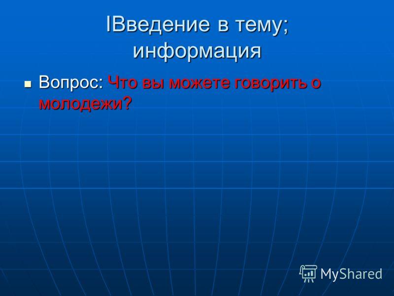 Введение в тему; информация Введение в тему; информация Вопрос: Что вы можете говорить о молодежи? Вопрос: Что вы можете говорить о молодежи?