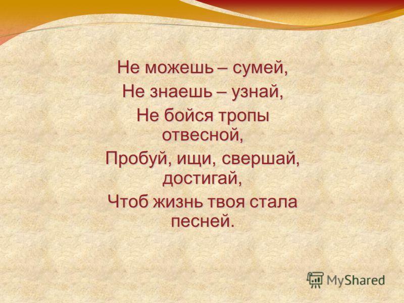 Не можешь – сумей, Не знаешь – узнай, Не бойся тропы отвесной, Пробуй, ищи, свершай, достигай, Чтоб жизнь твоя стала песней.