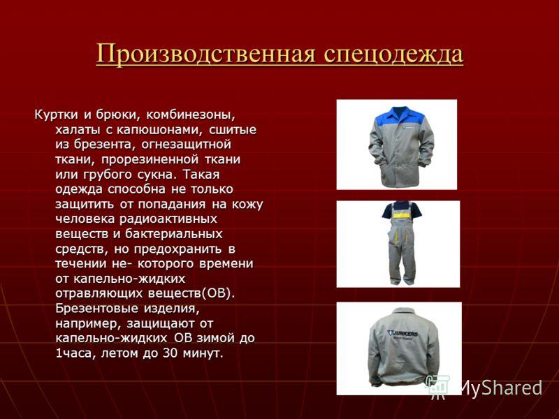 Производственная спецодежда Производственная спецодежда Куртки и брюки, комбинезоны, халаты с капюшонами, сшитые из брезента, огнезащитной ткани, прорезиненной ткани или грубого сукна. Такая одежда способна не только защитить от попадания на кожу чел