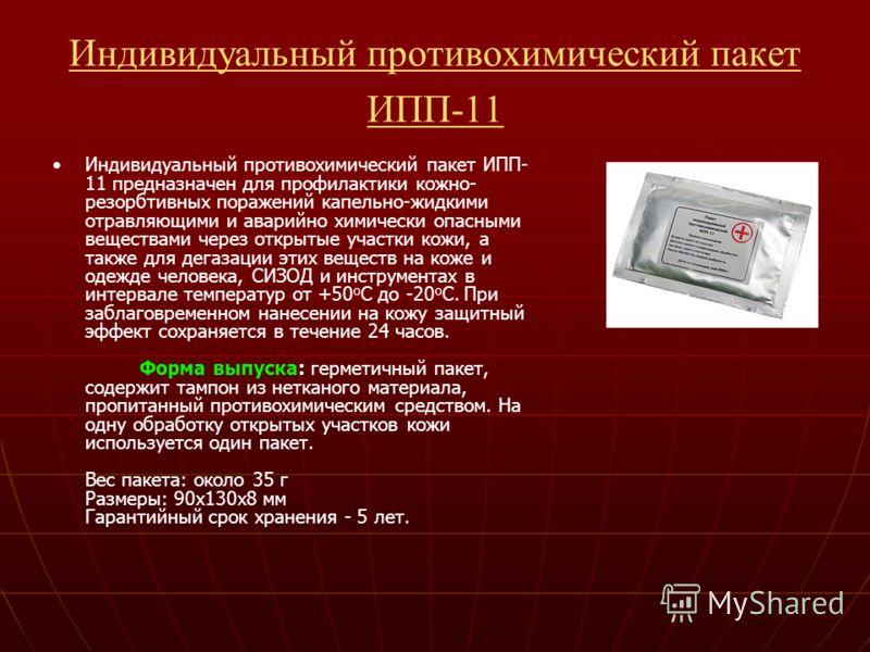 Индивидуальный противохимический пакет ИПП-11 Индивидуальный противохимический пакет ИПП- 11 предназначен для профилактики кожно- резорбтивных поражений капельно-жидкими отравляющими и аварийно химически опасными веществами через открытые участки кож