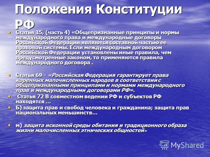Положения Конституции РФ Статья 15, (часть 4) «Общепризнанные принципы и нормы международного права и международные договоры Российской Федерации являются составной частью ее правовой системы. Если международным договором Российской Федерации установ