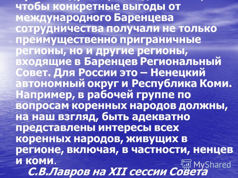 Нужно подумать, как сделать так, чтобы конкретные выгоды от международного Баренцева сотрудничества получали не только преимущественно приграничные регионы, но и другие регионы, входящие в Баренцев Региональный Совет. Для России это – Ненецкий автоно