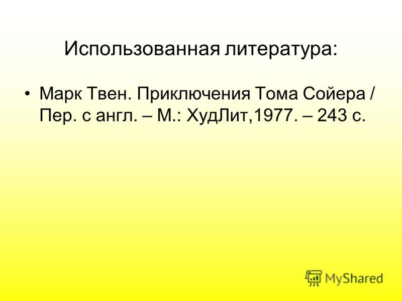 Использованная литература: Марк Твен. Приключения Тома Сойера / Пер. с англ. – М.: ХудЛит,1977. – 243 с.
