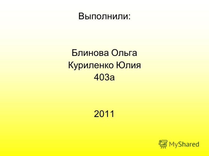 Выполнили: Блинова Ольга Куриленко Юлия 403а 2011