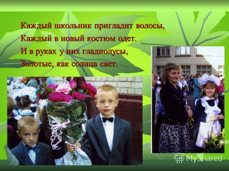 Каждый школьник пригладит волосы, Каждый в новый костюм одет. И в руках у них гладиолусы, Золотые, как солнца свет.