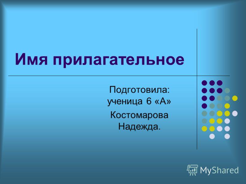 Имя прилагательное Подготовила: ученица 6 «А» Костомарова Надежда.