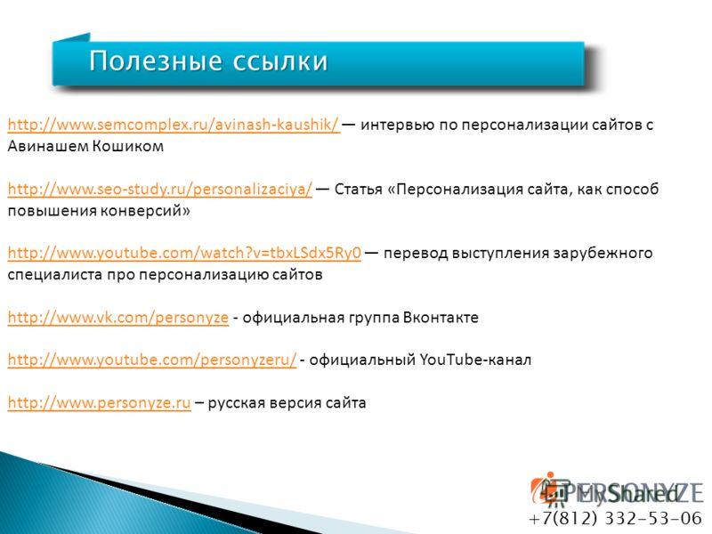 Полезные ссылки +7(812) 332-53-06 http://www.semcomplex.ru/avinash-kaushik/ http://www.semcomplex.ru/avinash-kaushik/ интервью по персонализации сайтов с Авинашем Кошиком http://www.seo-study.ru/personalizaciya/http://www.seo-study.ru/personalizaciya