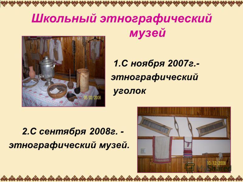 Школьный этнографический музей 1.С ноября 2007г.- этнографический уголок 2.С сентября 2008г. - этнографический музей.