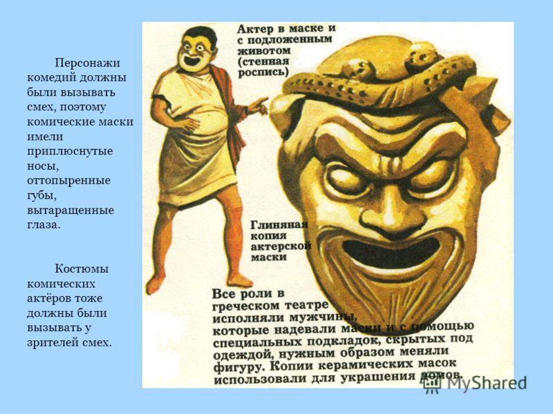 Персонажи комедий должны были вызывать смех, поэтому комические маски имели приплюснутые носы, оттопыренные губы, вытаращенные глаза. Костюмы комических актёров тоже должны были вызывать у зрителей смех.