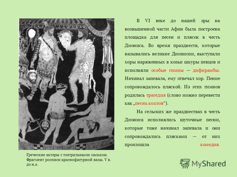 Греческие актеры с театральными масками. Фрагмент росписи краснофигурной вазы. V в. до н.э. В VI веке до нашей эры на возвышенной части Афин была построена площадка для песен и плясок в честь Диониса. Во время празднеств, которые назывались великие Д
