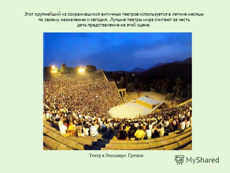 Этот крупнейший из сохранившихся античных театров используется в летние месяцы по своему назначению и сегодня. Лучшие театры мира считают за честь дать представление на этой сцене. Театр в Эпидавре. Греция.