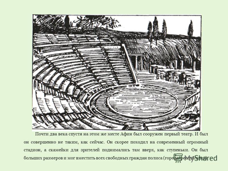 Почти два века спустя на этом же месте Афин был сооружен первый театр. И был он совершенно не таким, как сейчас. Он скорее походил на современный огромный стадион, а скамейки для зрителей поднимались там вверх, как ступеньки. Он был больших размеров