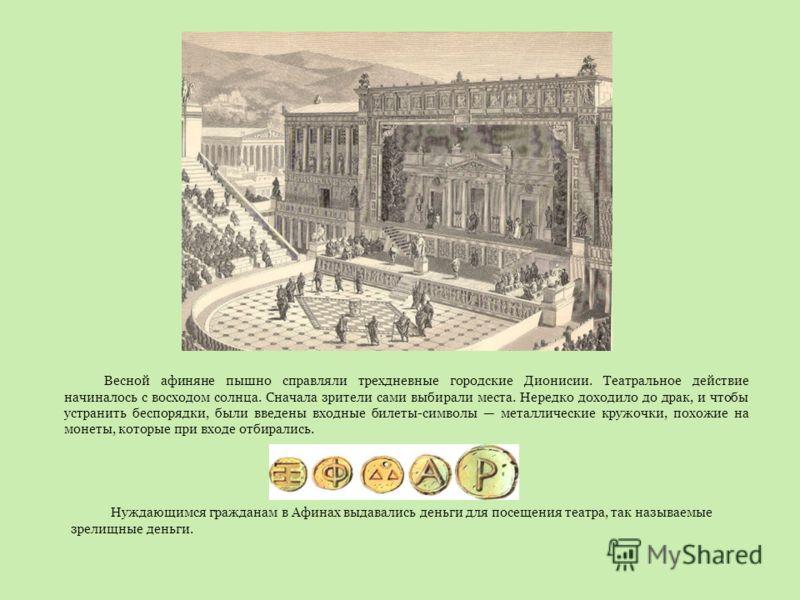 Весной афиняне пышно справляли трехдневные городские Дионисии. Театральное действие начиналось с восходом солнца. Сначала зрители сами выбирали места. Нередко доходило до драк, и чтобы устранить беспорядки, были введены входные билеты-символы металли