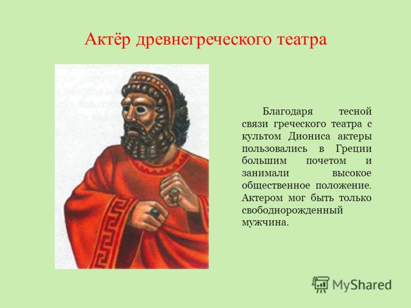 Актёр древнегреческого театра Благодаря тесной связи греческого театра с культом Диониса актеры пользовались в Греции большим почетом и занимали высокое общественное положение. Актером мог быть только свободнорожденный мужчина.