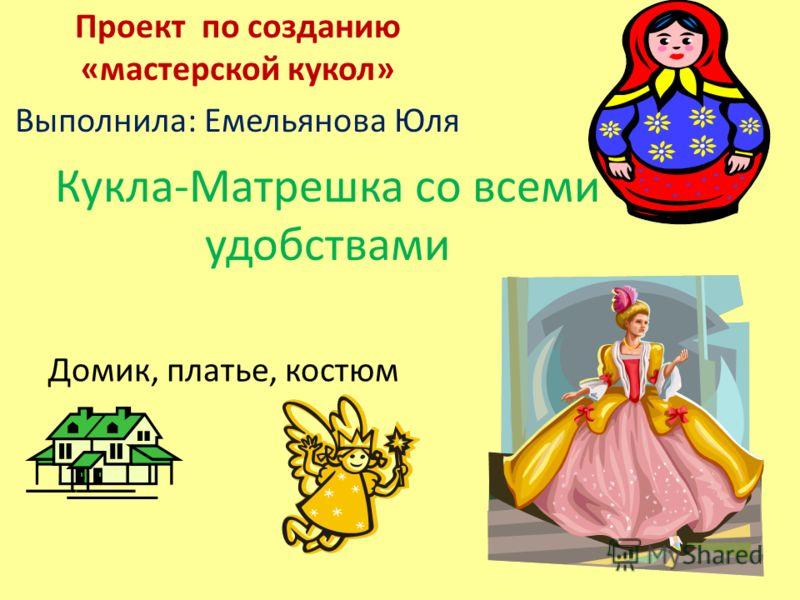 Кукла-Матрешка со всеми удобствами Проект по созданию «мастерской кукол» Выполнила: Емельянова Юля Домик, платье, костюм