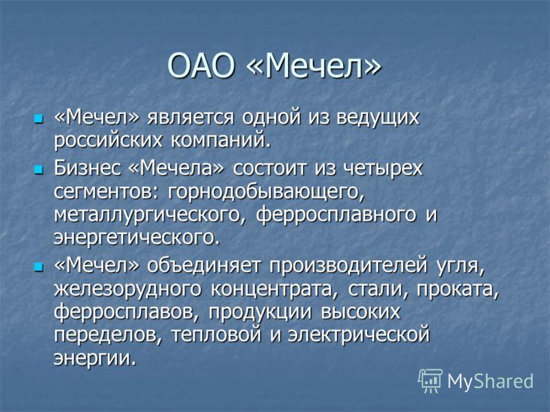 ОАО «Мечел» «Мечел» является одной из ведущих российских компаний. «Мечел» является одной из ведущих российских компаний. Бизнес «Мечела» состоит из четырех сегментов: горнодобывающего, металлургического, ферросплавного и энергетического. Бизнес «Меч