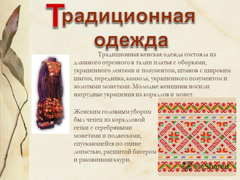 Традиционная женская одежда состояла из длинного отрезного в талии платья с оборками, украшенного лентами и позументом, штанов с широким шагом, передника, камзола, украшенного позументом и золотыми монетами. Молодые женщины носили нагрудные украшения