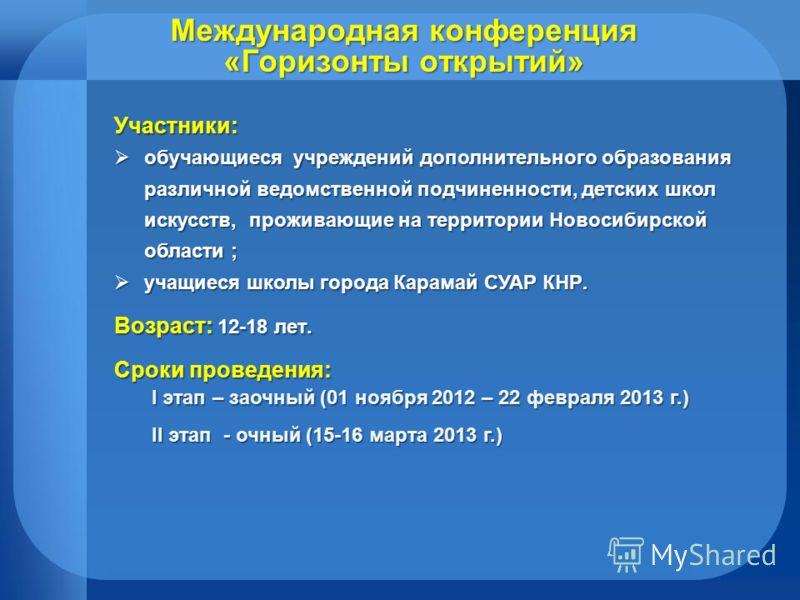 Международная конференция «Горизонты открытий» Участники: обучающиеся учреждений дополнительного образования различной ведомственной подчиненности, детских школ искусств, проживающие на территории Новосибирской области ; обучающиеся учреждений дополн