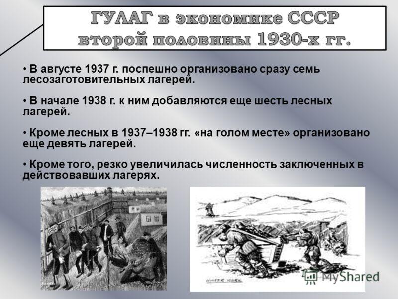 В августе 1937 г. поспешно организовано сразу семь лесозаготовительных лагерей. В начале 1938 г. к ним добавляются еще шесть лесных лагерей. Кроме лесных в 1937–1938 гг. «на голом месте» организовано еще девять лагерей. Кроме того, резко увеличилась