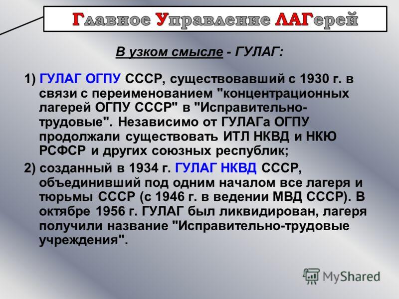В узком смысле - ГУЛАГ: 1) ГУЛАГ ОГПУ СССР, существовавший с 1930 г. в связи с переименованием