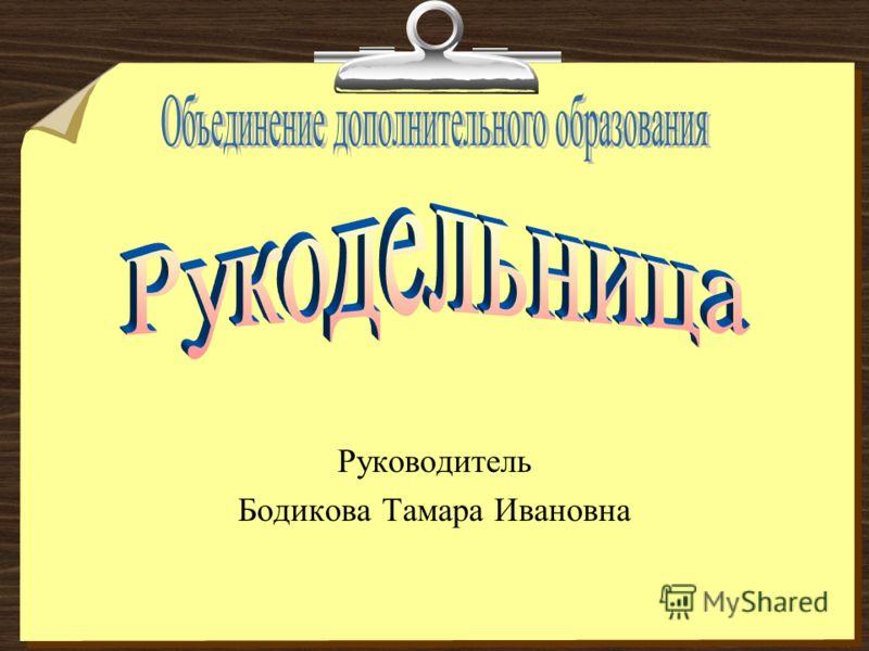 Руководитель Бодикова Тамара Ивановна