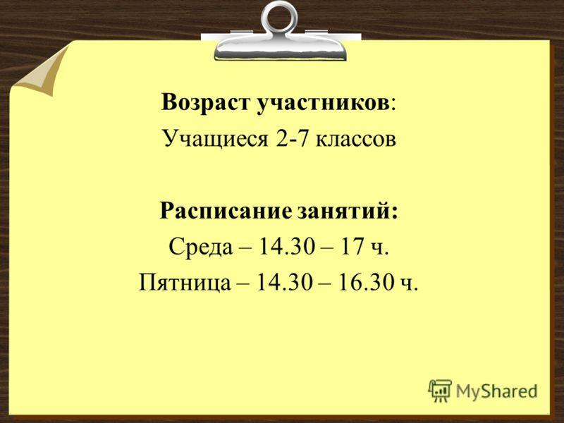 Возраст участников: Учащиеся 2-7 классов Расписание занятий: Среда – 14.30 – 17 ч. Пятница – 14.30 – 16.30 ч.