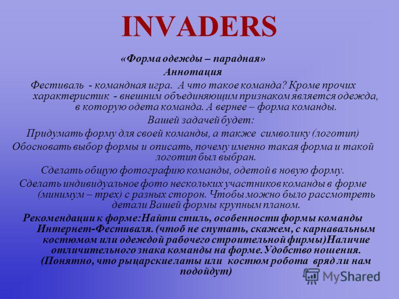 INVADERS «Форма одежды – парадная» Аннотация Фестиваль - командная игра. А что такое команда? Кроме прочих характеристик - внешним объединяющим признаком является одежда, в которую одета команда. А вернее – форма команды. Вашей задачей будет: Придума