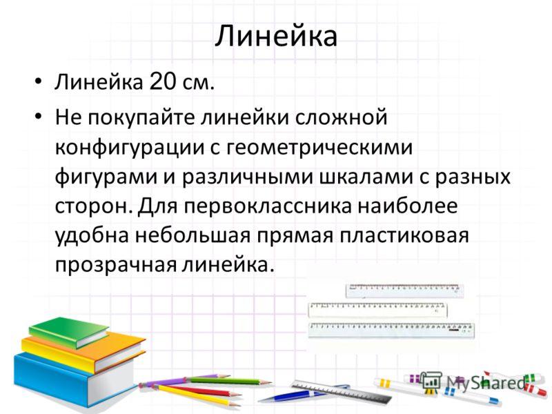 Линейка Линейка 20 см. Не покупайте линейки сложной конфигурации с геометрическими фигурами и различными шкалами с разных сторон. Для первоклассника наиболее удобна небольшая прямая пластиковая прозрачная линейка.