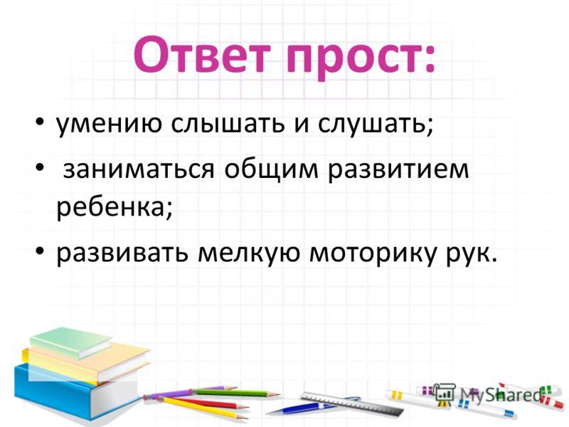Ответ прост: умению слышать и слушать; заниматься общим развитием ребенка; развивать мелкую моторику рук.