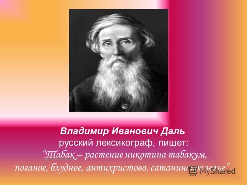 Владимир Иванович Даль русский лексикограф, пишет: Табак – растение никотина табакум, поганое, блудное, антихристово, сатанинское зелье.