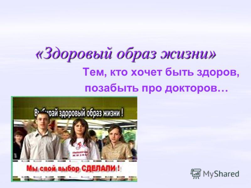 «Здоровый образ жизни» Тем, кто хочет быть здоров, позабыть про докторов…