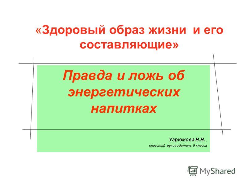 «Здоровый образ жизни и его составляющие» Правда и ложь об энергетических напитках Угрюмова Н.Н., классный руководитель 9 класса