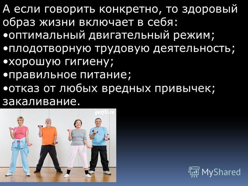 А если говорить конкретно, то здоровый образ жизни включает в себя: оптимальный двигательный режим;оптимальный двигательный режим; плодотворную трудовую деятельность;плодотворную трудовую деятельность; хорошую гигиену;хорошую гигиену; правильное пита
